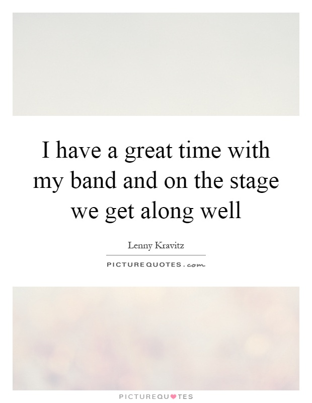I have a great time with my band and on the stage we get along well Picture Quote #1