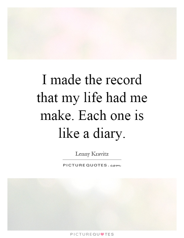 I made the record that my life had me make. Each one is like a diary Picture Quote #1