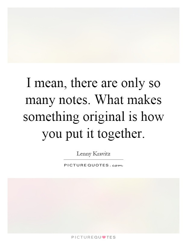 I mean, there are only so many notes. What makes something original is how you put it together Picture Quote #1