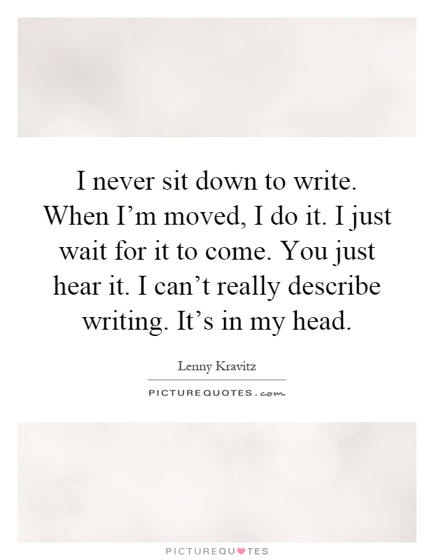 I never sit down to write. When I'm moved, I do it. I just wait for it to come. You just hear it. I can't really describe writing. It's in my head Picture Quote #1