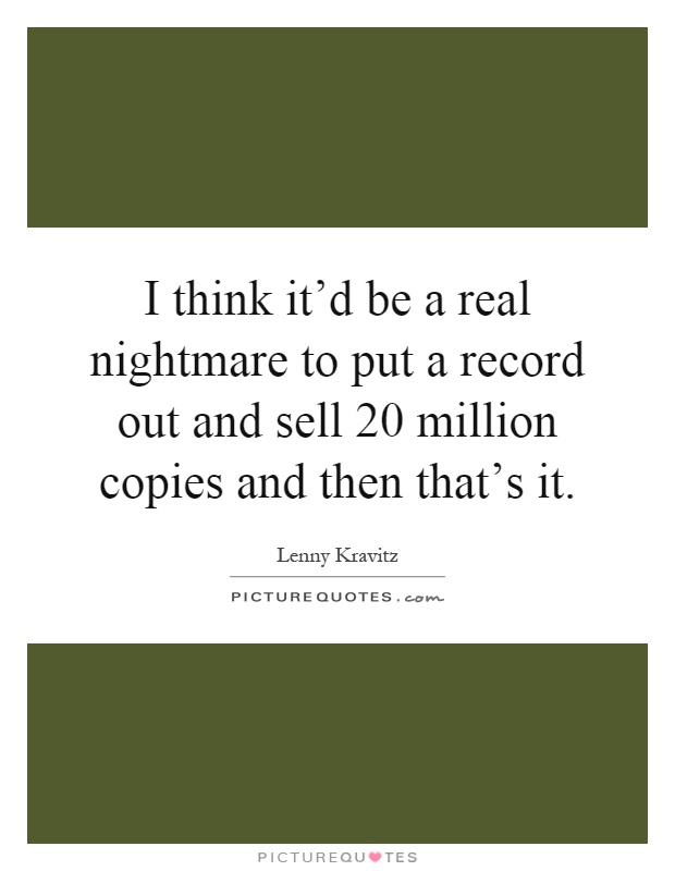 I think it'd be a real nightmare to put a record out and sell 20 million copies and then that's it Picture Quote #1