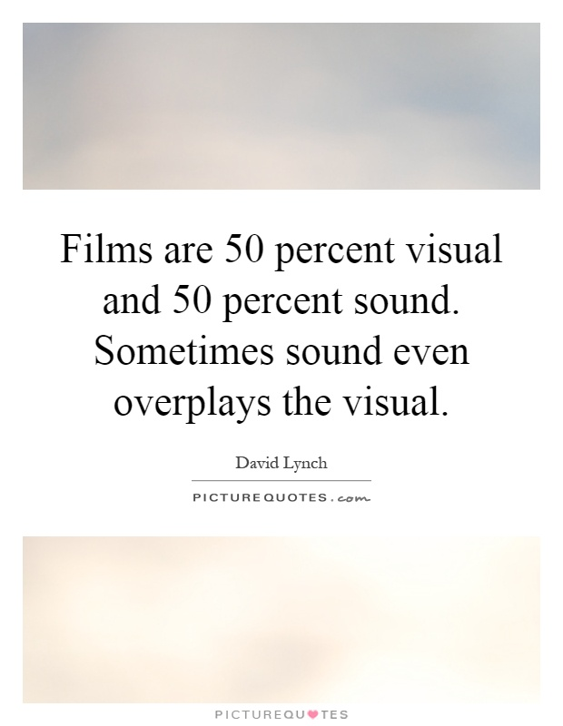 Films are 50 percent visual and 50 percent sound. Sometimes sound even overplays the visual Picture Quote #1