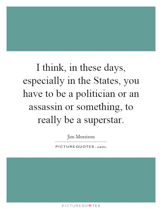 I think, in these days, especially in the States, you have to be a politician or an assassin or something, to really be a superstar Picture Quote #1