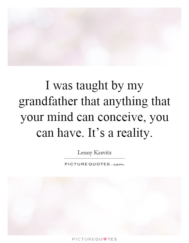 I was taught by my grandfather that anything that your mind can conceive, you can have. It's a reality Picture Quote #1