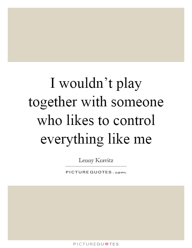 I wouldn't play together with someone who likes to control everything like me Picture Quote #1