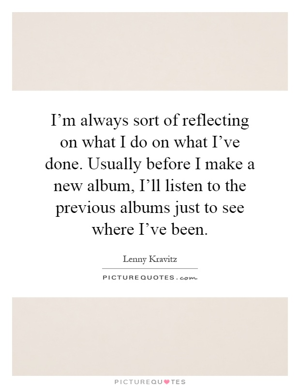 I'm always sort of reflecting on what I do on what I've done. Usually before I make a new album, I'll listen to the previous albums just to see where I've been Picture Quote #1