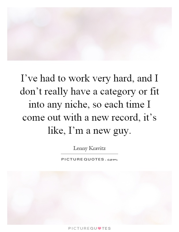 I've had to work very hard, and I don't really have a category or fit into any niche, so each time I come out with a new record, it's like, I'm a new guy Picture Quote #1