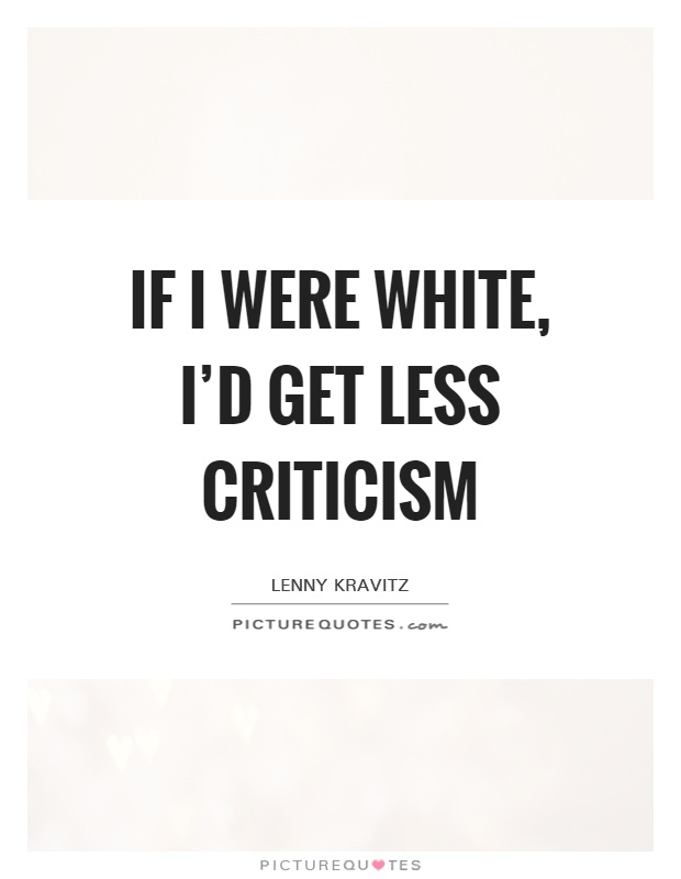 If I were white, I'd get less criticism Picture Quote #1