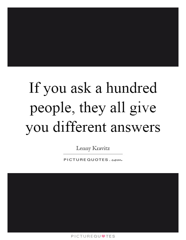 If you ask a hundred people, they all give you different answers Picture Quote #1