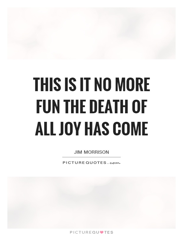 This is it no more fun the death of all joy has come Picture Quote #1