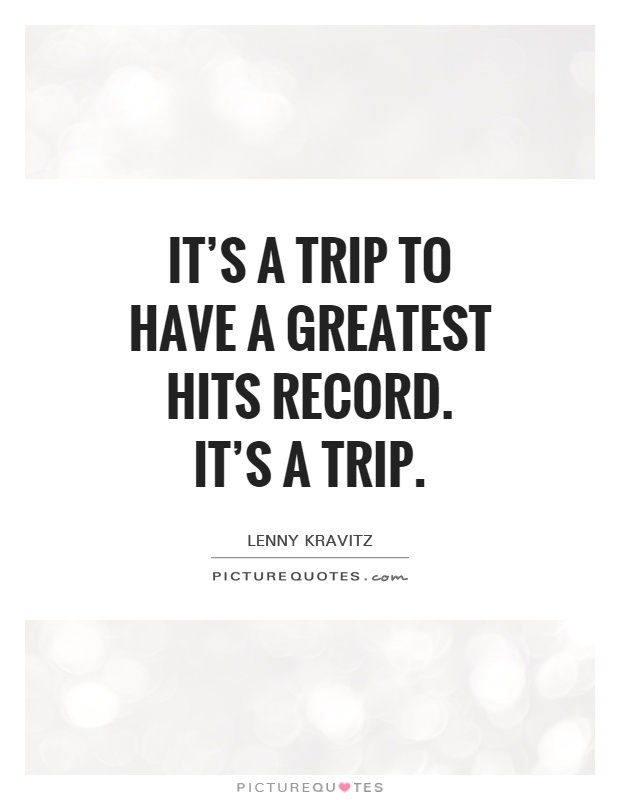 It's a trip to have a Greatest Hits record. It's a trip Picture Quote #1