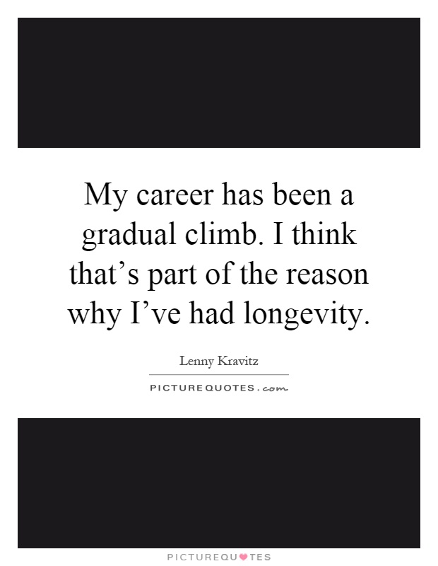 My career has been a gradual climb. I think that's part of the reason why I've had longevity Picture Quote #1