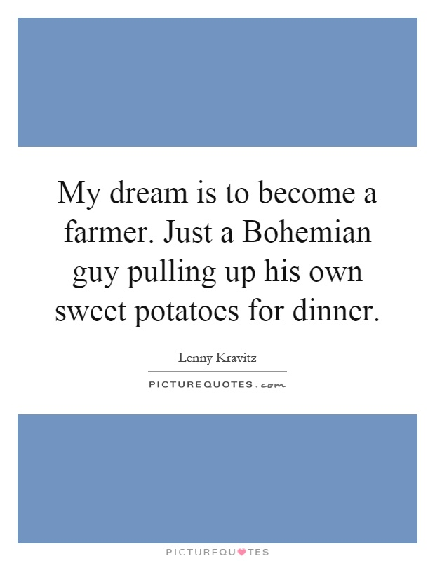 My dream is to become a farmer. Just a Bohemian guy pulling up his own sweet potatoes for dinner Picture Quote #1