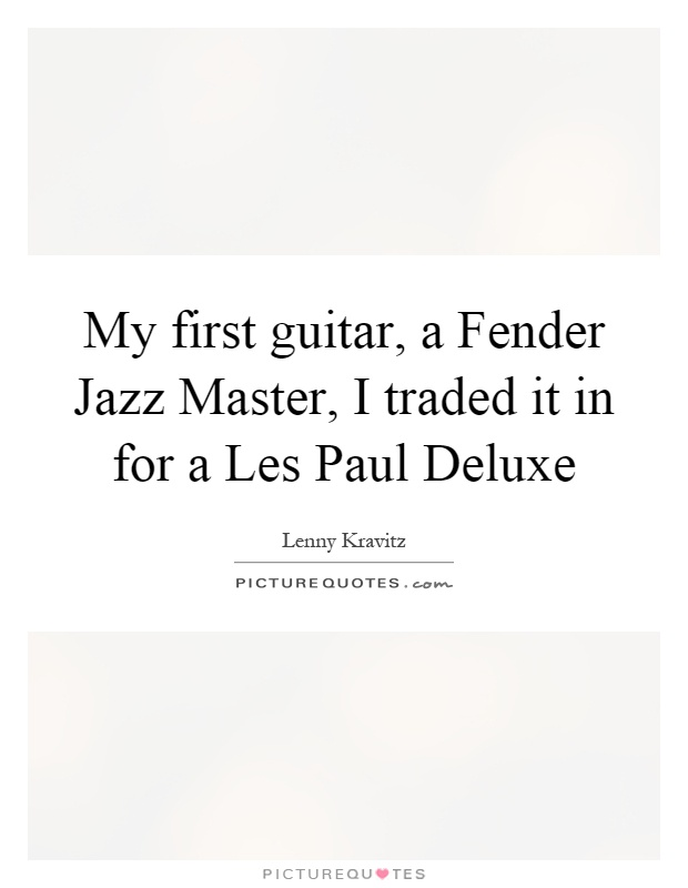 My first guitar, a Fender Jazz Master, I traded it in for a Les Paul Deluxe Picture Quote #1