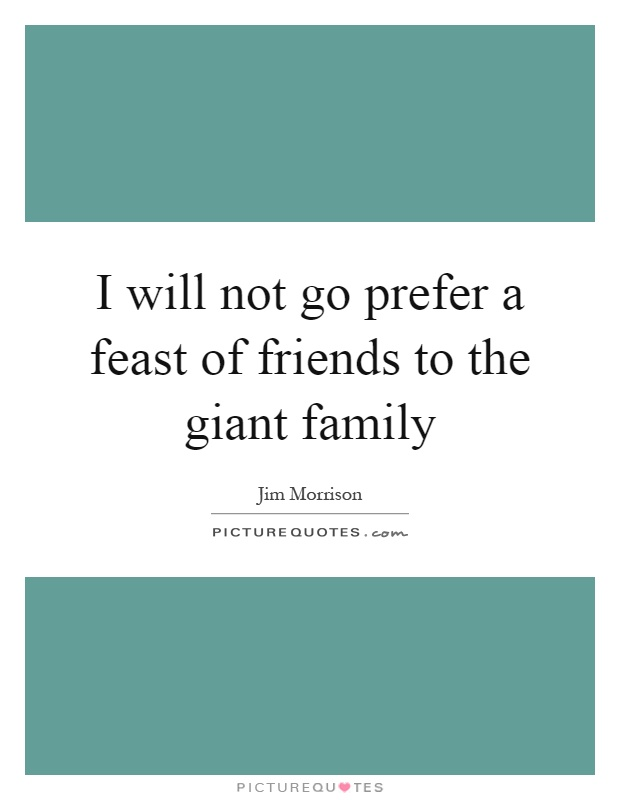 I will not go prefer a feast of friends to the giant family Picture Quote #1