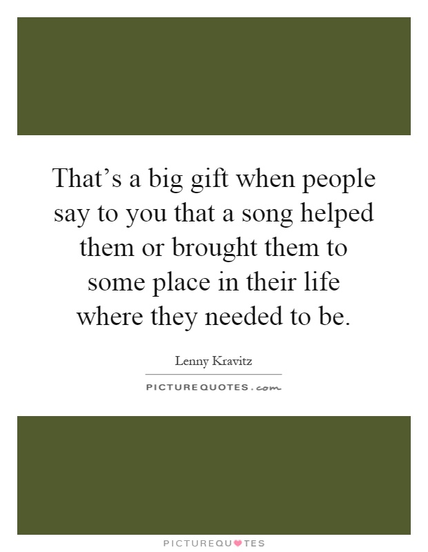 That's a big gift when people say to you that a song helped them or brought them to some place in their life where they needed to be Picture Quote #1