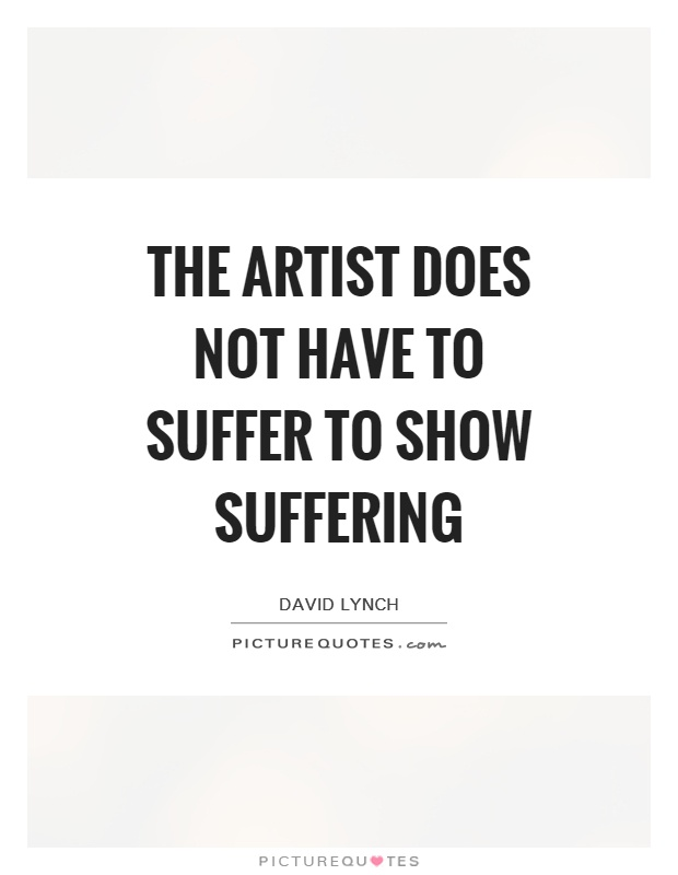 The artist does not have to suffer to show suffering Picture Quote #1