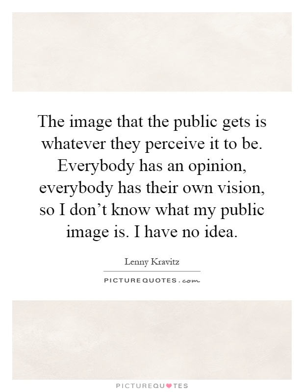 The image that the public gets is whatever they perceive it to be. Everybody has an opinion, everybody has their own vision, so I don't know what my public image is. I have no idea Picture Quote #1