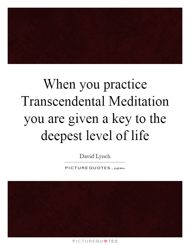 When you practice Transcendental Meditation you are given a key to the deepest level of life Picture Quote #1