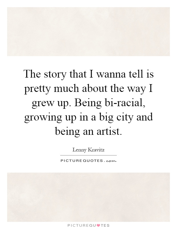 The story that I wanna tell is pretty much about the way I grew up. Being bi-racial, growing up in a big city and being an artist Picture Quote #1