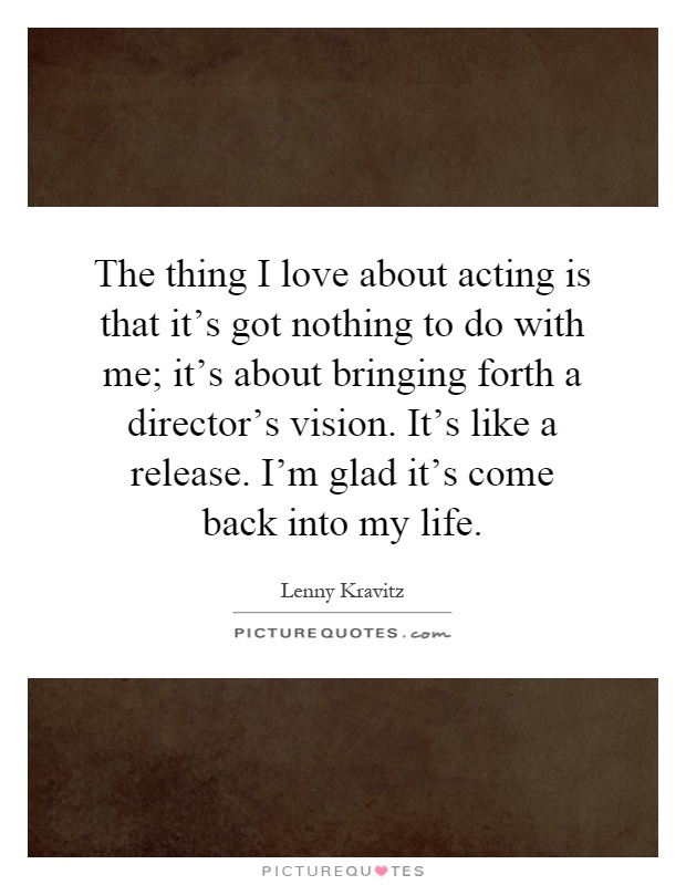 The thing I love about acting is that it's got nothing to do with me; it's about bringing forth a director's vision. It's like a release. I'm glad it's come back into my life Picture Quote #1