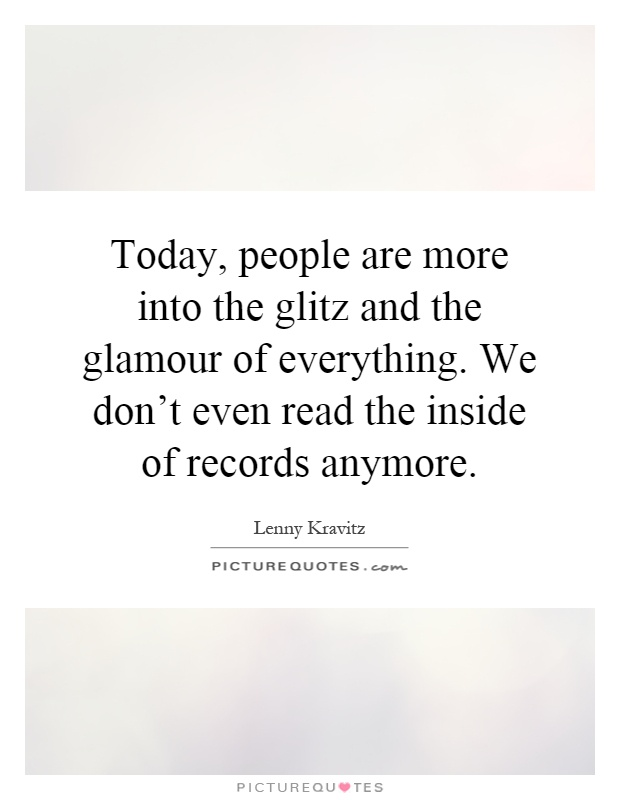 Today, people are more into the glitz and the glamour of everything. We don't even read the inside of records anymore Picture Quote #1