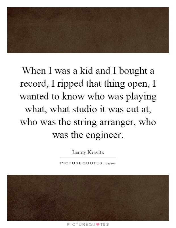 When I was a kid and I bought a record, I ripped that thing open, I wanted to know who was playing what, what studio it was cut at, who was the string arranger, who was the engineer Picture Quote #1