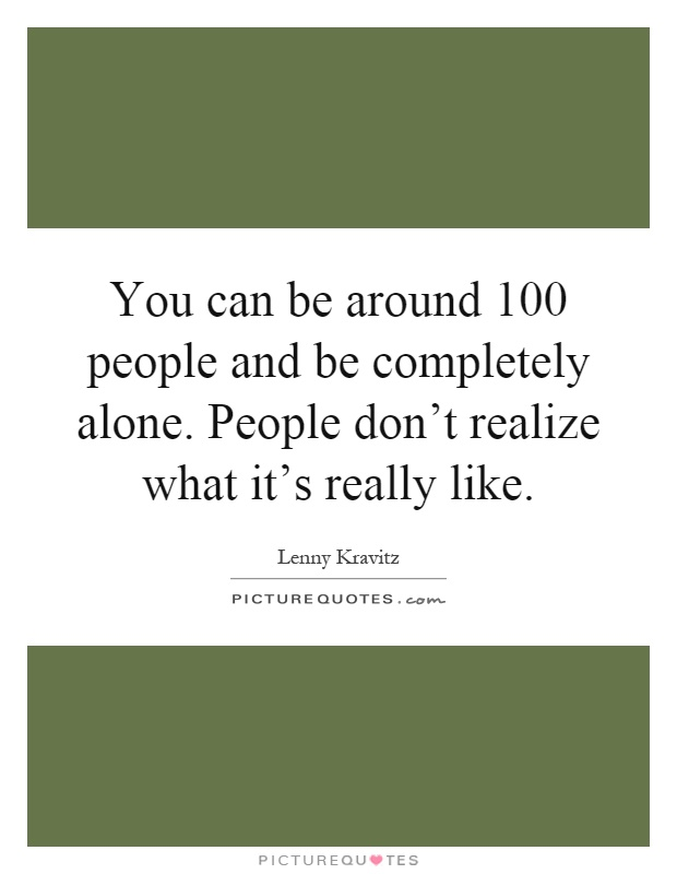 You can be around 100 people and be completely alone. People don't realize what it's really like Picture Quote #1