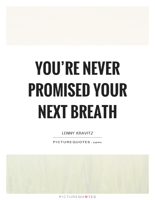 You're never promised your next breath Picture Quote #1