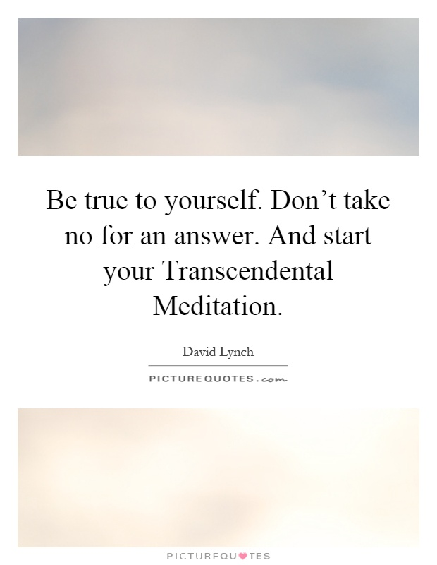 Be true to yourself. Don't take no for an answer. And start your Transcendental Meditation Picture Quote #1