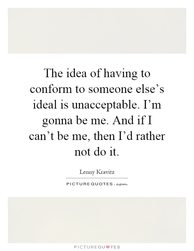 The idea of having to conform to someone else's ideal is unacceptable. I'm gonna be me. And if I can't be me, then I'd rather not do it Picture Quote #1