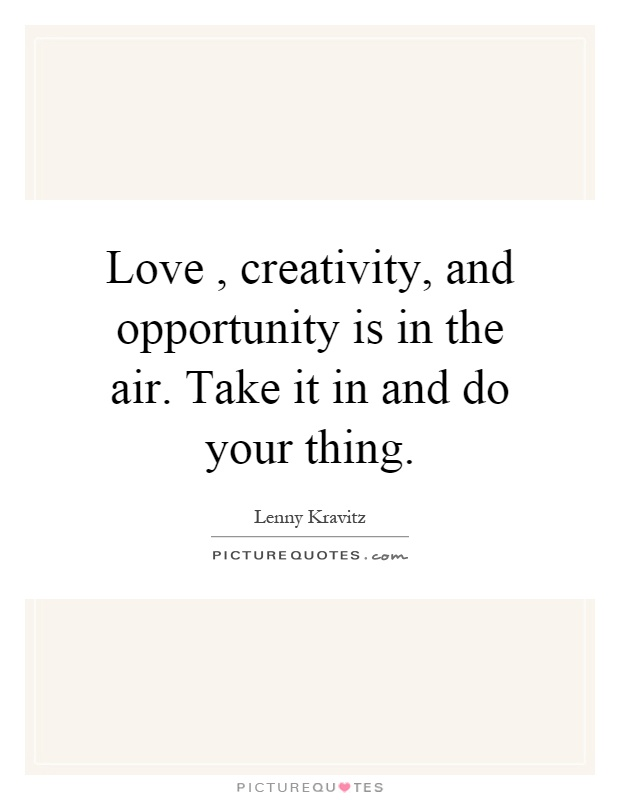 Love, creativity, and opportunity is in the air. Take it in and do your thing Picture Quote #1