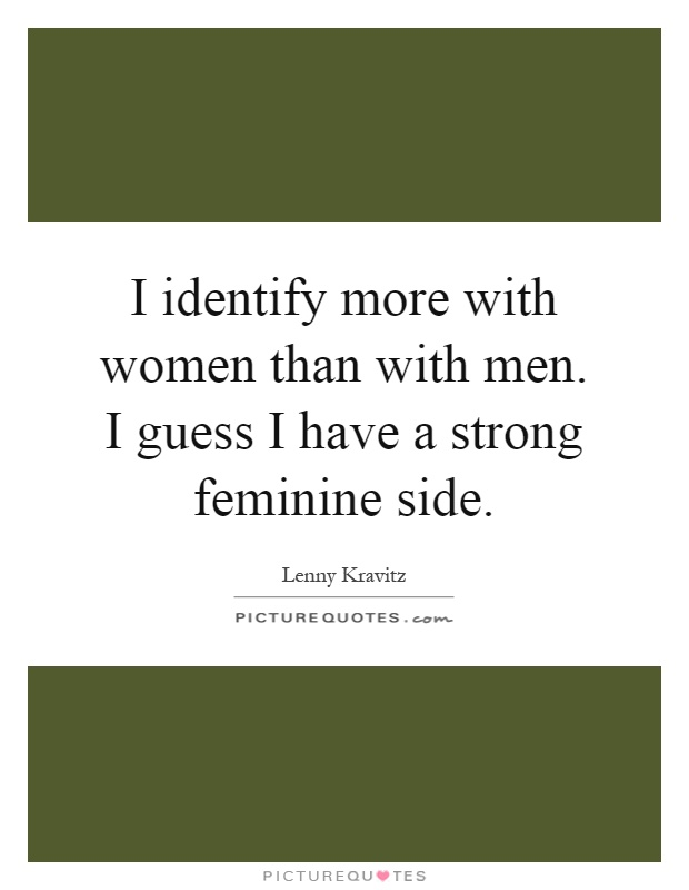 I identify more with women than with men. I guess I have a strong feminine side Picture Quote #1