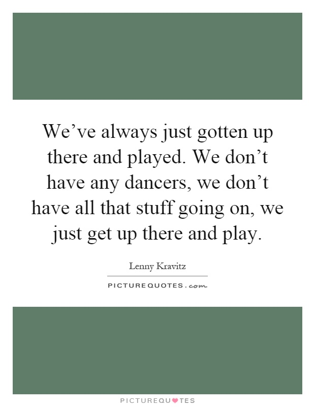 We've always just gotten up there and played. We don't have any dancers, we don't have all that stuff going on, we just get up there and play Picture Quote #1