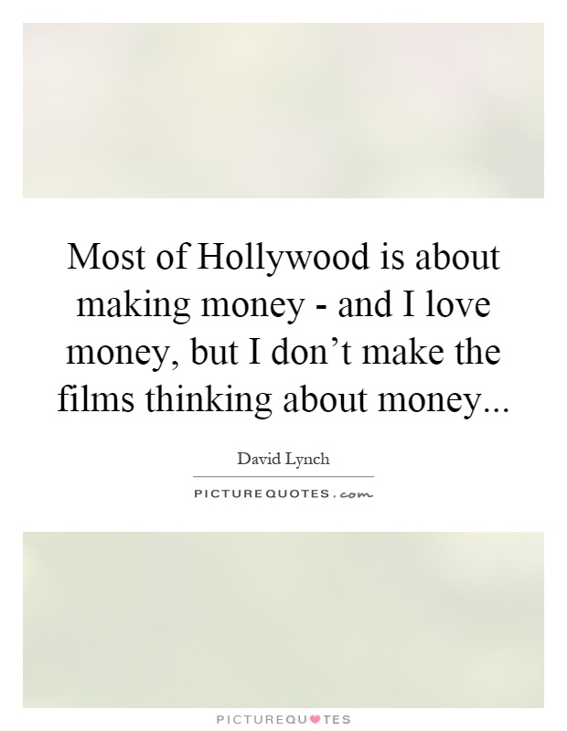 Most of Hollywood is about making money - and I love money, but I don't make the films thinking about money Picture Quote #1