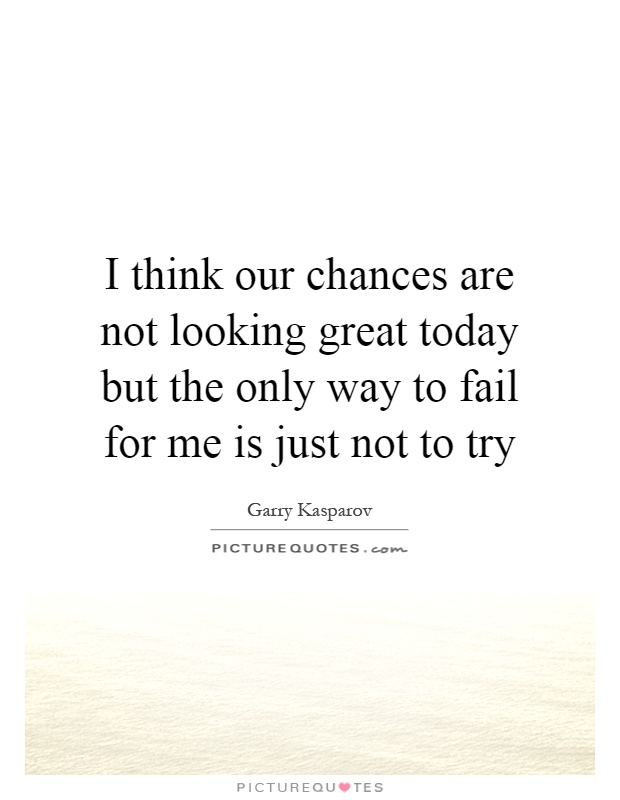 I think our chances are not looking great today but the only way to fail for me is just not to try Picture Quote #1