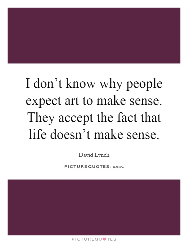 Make Sense Quotes: I Don't Know Why People Expect Art To Make Sense. They