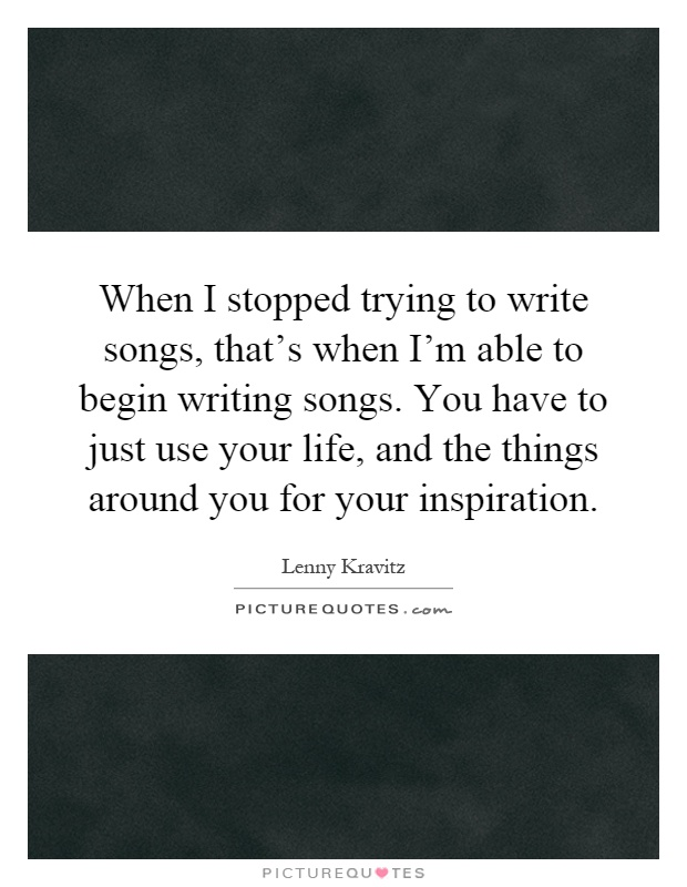 When I stopped trying to write songs, that's when I'm able to begin writing songs. You have to just use your life, and the things around you for your inspiration Picture Quote #1