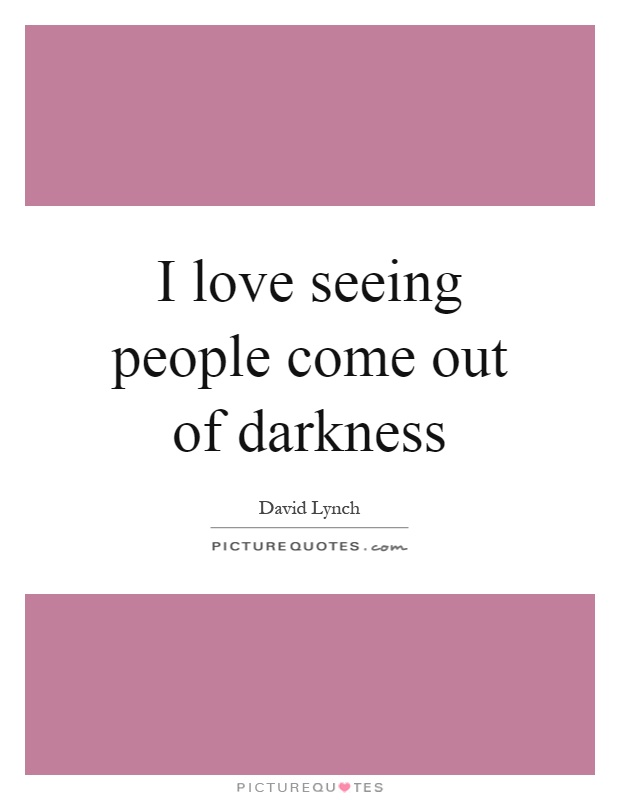 I love seeing people come out of darkness Picture Quote #1
