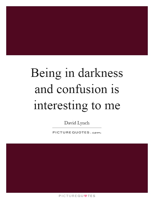 Being in darkness and confusion is interesting to me Picture Quote #1