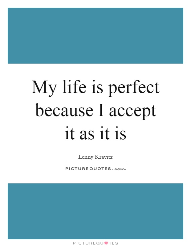 My life is perfect because I accept it as it is Picture Quote #1