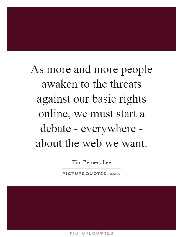 As more and more people awaken to the threats against our basic rights online, we must start a debate - everywhere - about the web we want Picture Quote #1