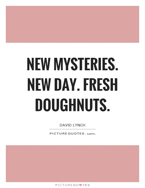 New mysteries. New day. Fresh doughnuts Picture Quote #1