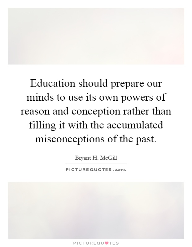 Education should prepare our minds to use its own powers of reason and conception rather than filling it with the accumulated misconceptions of the past Picture Quote #1