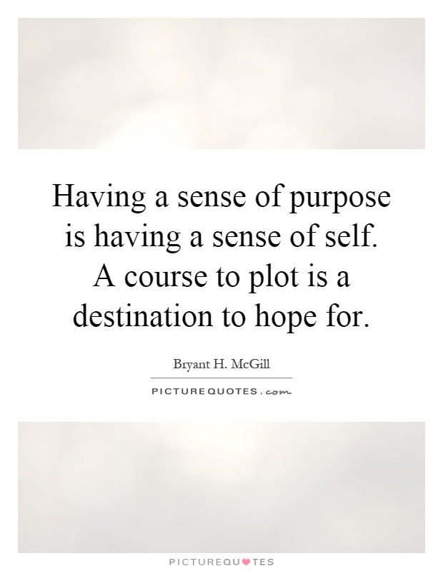 Having a sense of purpose is having a sense of self. A course to plot is a destination to hope for Picture Quote #1