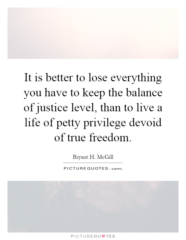 It is better to lose everything you have to keep the balance of justice level, than to live a life of petty privilege devoid of true freedom Picture Quote #1