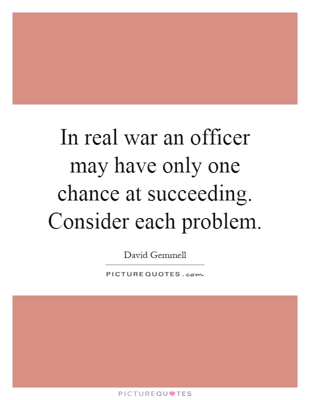 In real war an officer may have only one chance at succeeding. Consider each problem Picture Quote #1