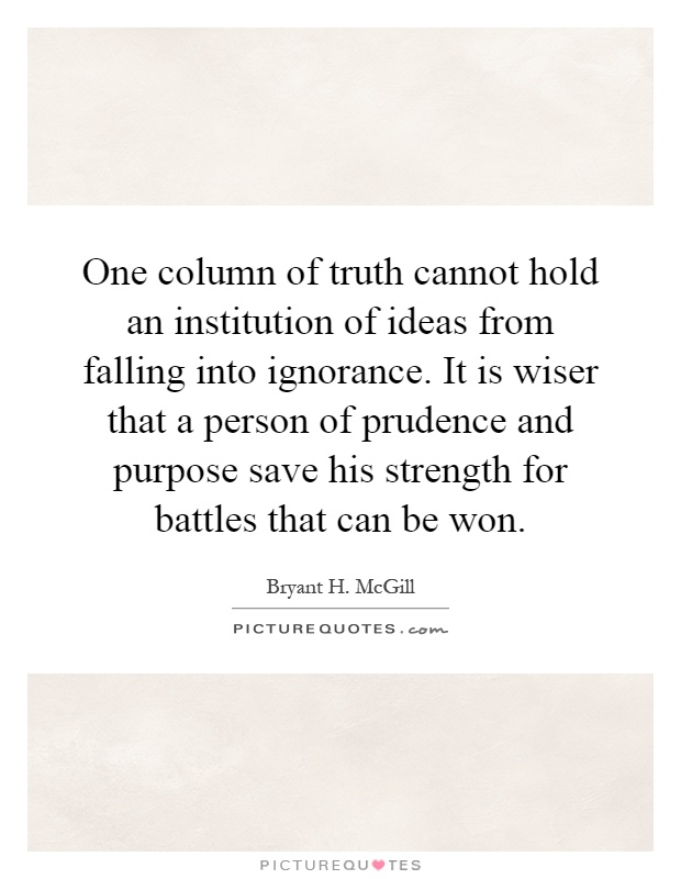 One column of truth cannot hold an institution of ideas from falling into ignorance. It is wiser that a person of prudence and purpose save his strength for battles that can be won Picture Quote #1