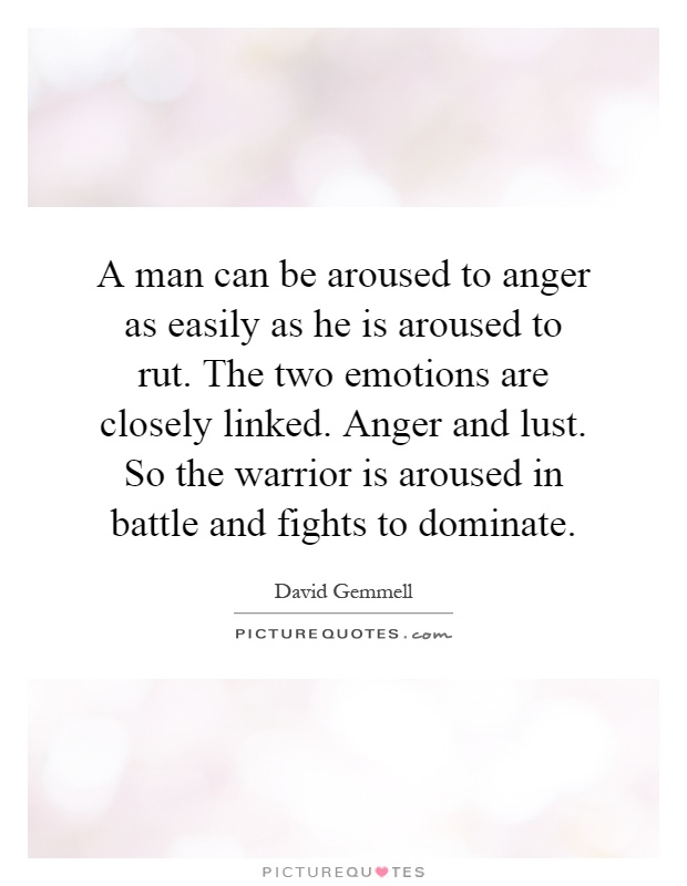 A man can be aroused to anger as easily as he is aroused to rut. The two emotions are closely linked. Anger and lust. So the warrior is aroused in battle and fights to dominate Picture Quote #1