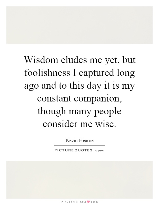 Wisdom eludes me yet, but foolishness I captured long ago and to this day it is my constant companion, though many people consider me wise Picture Quote #1